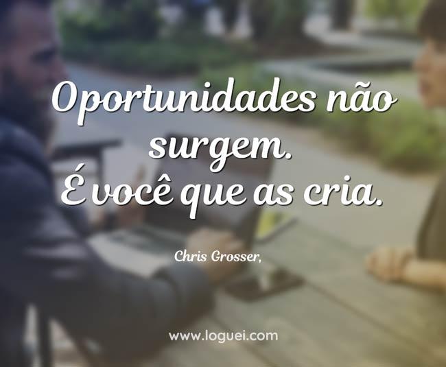 Você que cria oportunidades